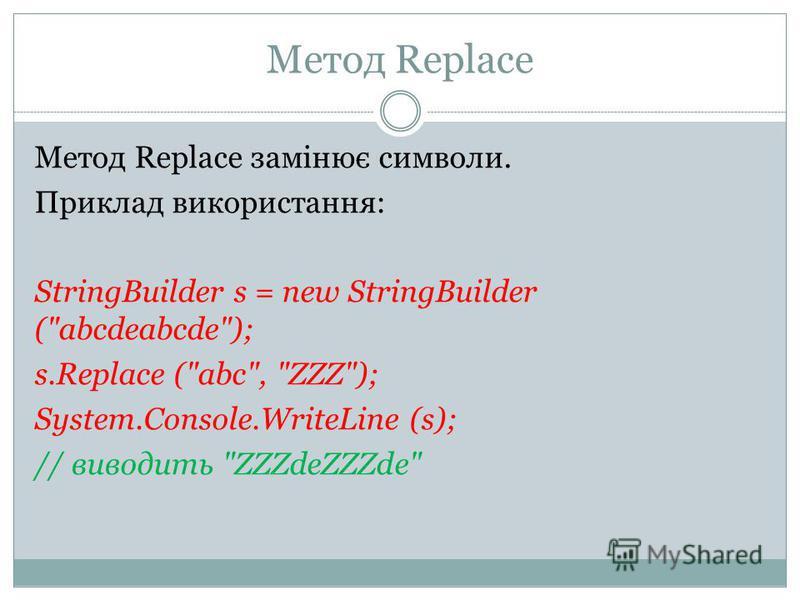 Метод Replace Метод Replace замінює символи. Приклад використання: StringBuilder s = new StringBuilder (abcdeabcde); s.Replace (abc, ZZZ); System.Console.WriteLine (s); // виводить ZZZdeZZZde