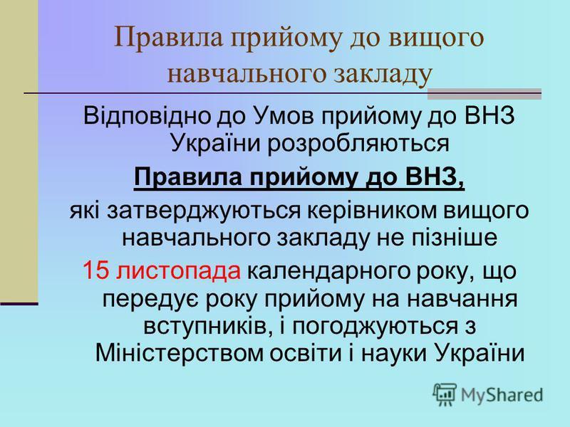 Правила прийому до вищого навчального закладу Відповідно до Умов прийому до ВНЗ України розробляються Правила прийому до ВНЗ, які затверджуються керівником вищого навчального закладу не пізніше 15 листопада календарного року, що передує року прийому