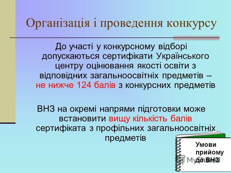 Організація і проведення конкурсу До участі у конкурсному відборі допускаються сертифікати Українського центру оцінювання якості освіти з відповідних загальноосвітніх предметів – не нижче 124 балів з конкурсних предметів ВНЗ на окремі напрями підгото