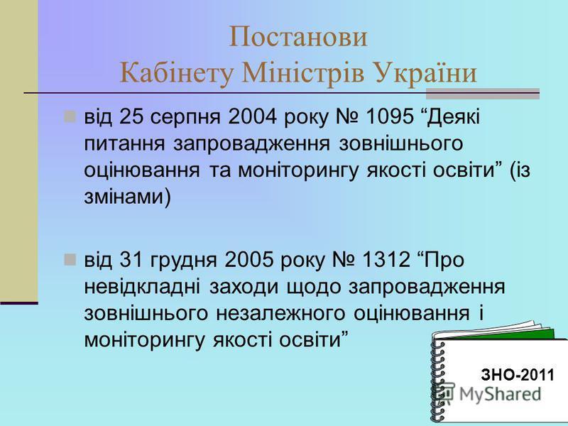 Постанови Кабінету Міністрів України від 25 серпня 2004 року 1095 Деякі питання запровадження зовнішнього оцінювання та моніторингу якості освіти (із змінами) від 31 грудня 2005 року 1312 Про невідкладні заходи щодо запровадження зовнішнього незалежн