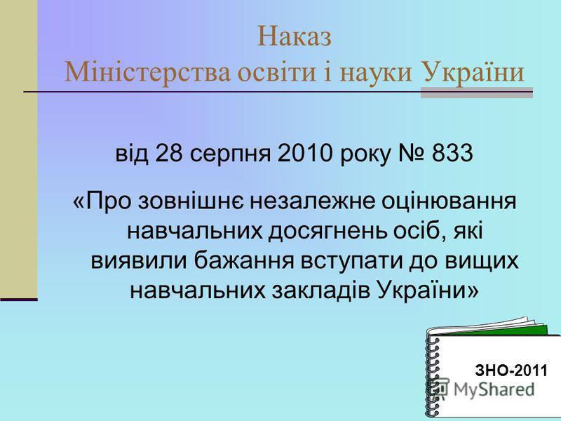 Наказ Міністерства освіти і науки України від 28 серпня 2010 року 833 «Про зовнішнє незалежне оцінювання навчальних досягнень осіб, які виявили бажання вступати до вищих навчальних закладів України» ЗНО-2011