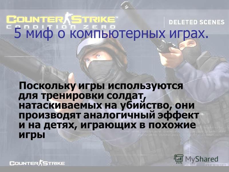 5 миф о компьютерных играх. Поскольку игры используются для тренировки солдат, натаскиваемых на убийство, они производят аналогичный эффект и на детях, играющих в похожие игры