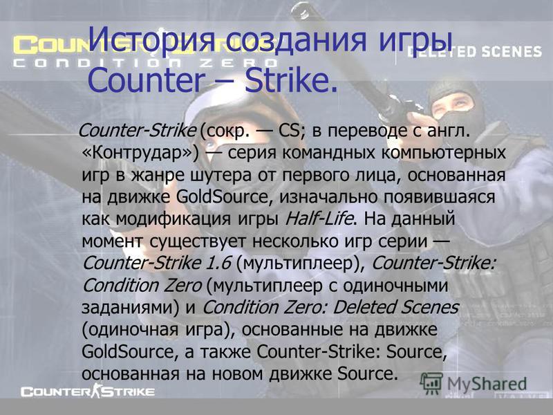 История создания игры Counter – Strike. Counter-Strike (сокр. CS; в переводе с англ. «Контрудар») серия командных компьютерных игр в жанре шутера от первого лица, основанная на движке GoldSource, изначально появившаяся как модификация игры Half-Life.