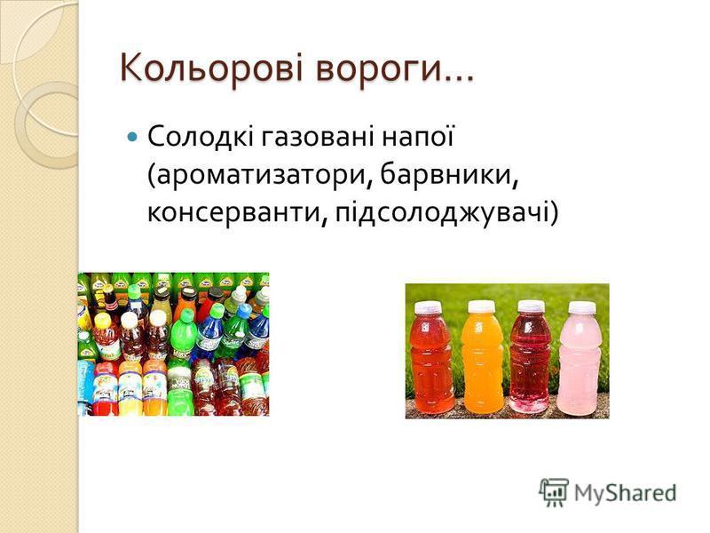 Кольорові вороги … Солодкі газовані напої ( ароматизатори, барвники, консерванти, підсолоджувачі )