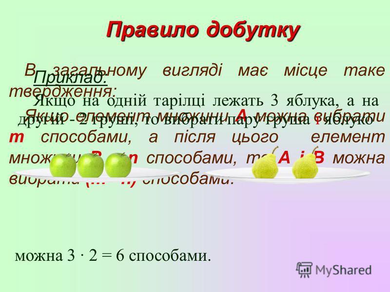 Правило добутку В загальному вигляді має місце таке твердження: Якщо елемент множини А можна вибрати m способами, а після цього елемент множини В – n способами, то А і В можна вибрати (m n) способами. Приклад: Якщо на одній тарілці лежать 3 яблука, а