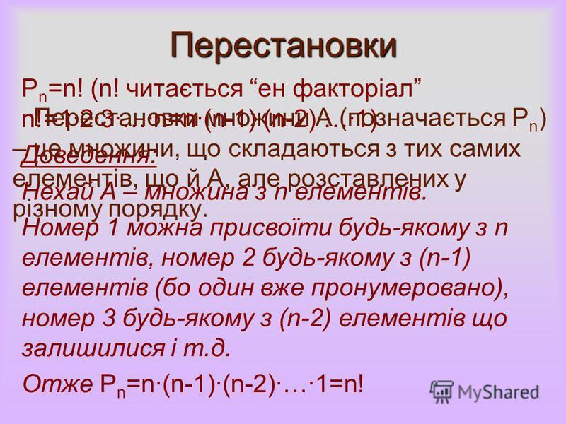 Перестановки P n =n! (n! читається ен факторіал n!=123…n=n(n-1)(n-2)…1) Доведення: Нехай А – множина з n елементів. Номер 1 можна присвоїти будь-якому з n елементів, номер 2 будь-якому з (n-1) елементів (бо один вже пронумеровано), номер 3 будь-якому