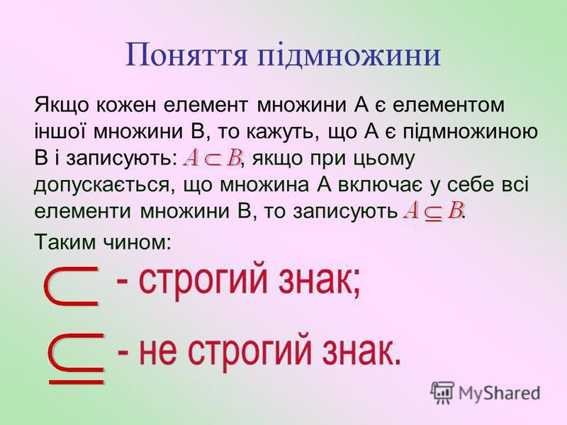 Поняття підмножини Якщо кожен елемент множини А є елементом іншої множини В, то кажуть, що А є підмножиною В і записують:, якщо при цьому допускається, що множина А включає у себе всі елементи множини В, то записують. Таким чином: