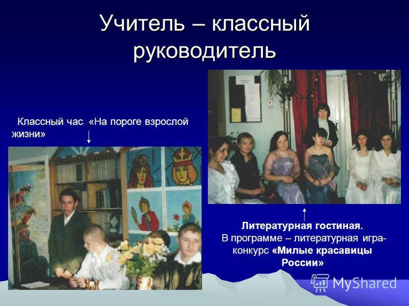 Учитель – классный руководитель Классный час «На пороге взрослой жизни» Литературная гостиная. В программе – литературная игра- конкурс «Милые красавицы России»