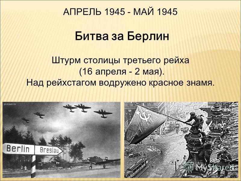 АПРЕЛЬ 1945 - МАЙ 1945 Битва за Берлин Штурм столицы третьего рейха (16 апреля - 2 мая). Над рейхстагом водружено красное знамя.