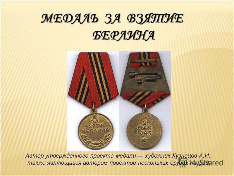МЕДАЛЬ ЗА ВЗЯТИЕ БЕРЛИНА Автор утвержденного проекта медали художник Кузнецов А.И., также являющийся автором проектов нескольких других наград.