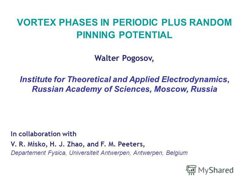 VORTEX PHASES IN PERIODIC PLUS RANDOM PINNING POTENTIAL Walter Pogosov, Institute for Theoretical and Applied Electrodynamics, Russian Academy of Sciences, Moscow, Russia In collaboration with V. R. Misko, H. J. Zhao, and F. M. Peeters, Departement F