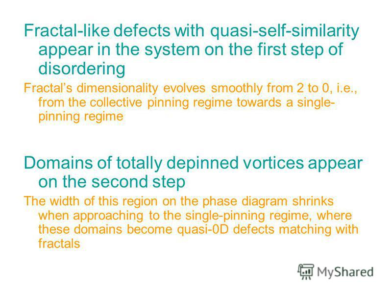 Fractal-like defects with quasi-self-similarity appear in the system on the first step of disordering Fractals dimensionality evolves smoothly from 2 to 0, i.e., from the collective pinning regime towards a single- pinning regime Domains of totally d