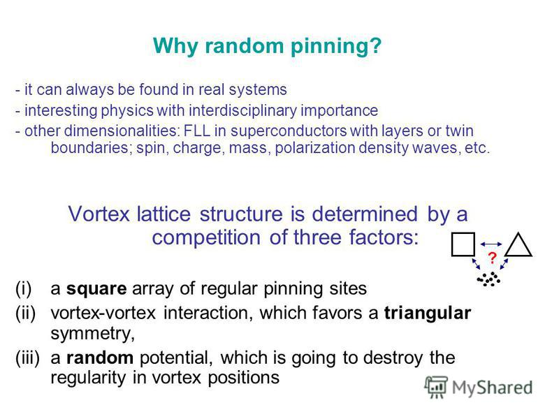 Why random pinning? - it can always be found in real systems - interesting physics with interdisciplinary importance - other dimensionalities: FLL in superconductors with layers or twin boundaries; spin, charge, mass, polarization density waves, etc.