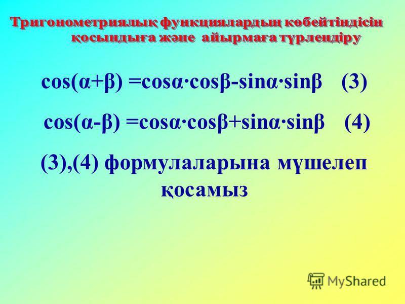 cos(α+β) =cosα·cosβ-sinα·sinβ (3) cos(α-β) =cosα·cosβ+sinα·sinβ (4) (3),(4) формулаларына мүшелеп қосамыз