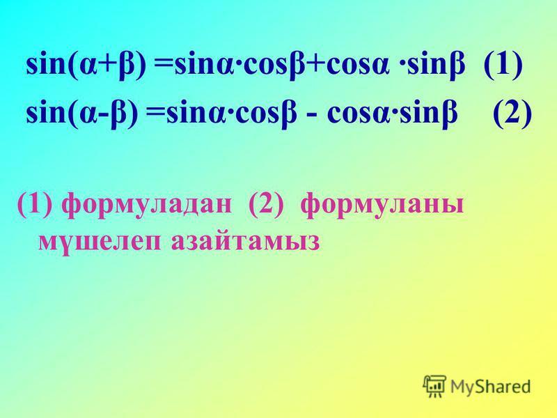sin(α+β) =sinα·cosβ+cosα ·sinβ (1) sin(α-β) =sinα·cosβ - cosα·sinβ (2) (1) формуладан (2) формуланы мүшелеп азайтамыз