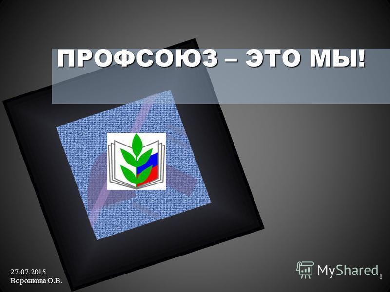 ПРОФСОЮЗ – ЭТО МЫ! 27.07.2015 Воронкова О.В. 1