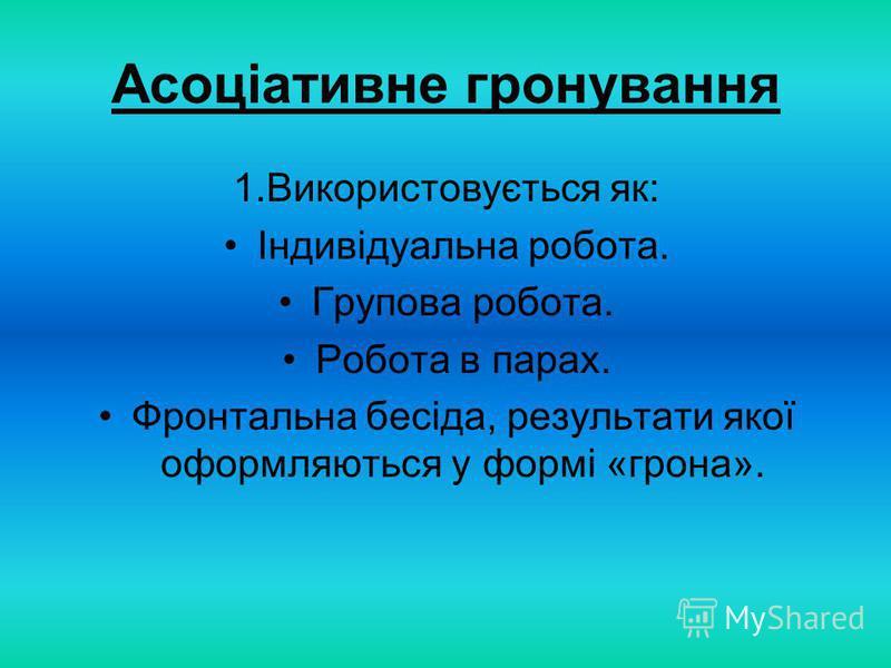 Асоціативне гронування 1.Використовується як: Індивідуальна робота. Групова робота. Робота в парах. Фронтальна бесіда, результати якої оформляються у формі «грона».