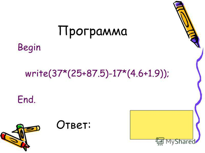 Программа Begin write(37*(25+87.5)-17*(4.6+1.9)); End. Ответ:4052