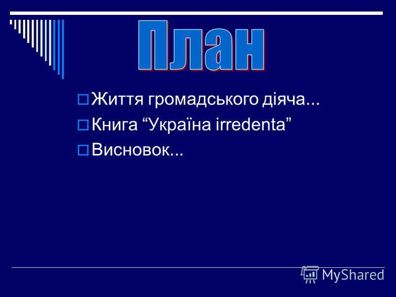 Життя громадського діяча... Книга Україна irredenta Висновок...