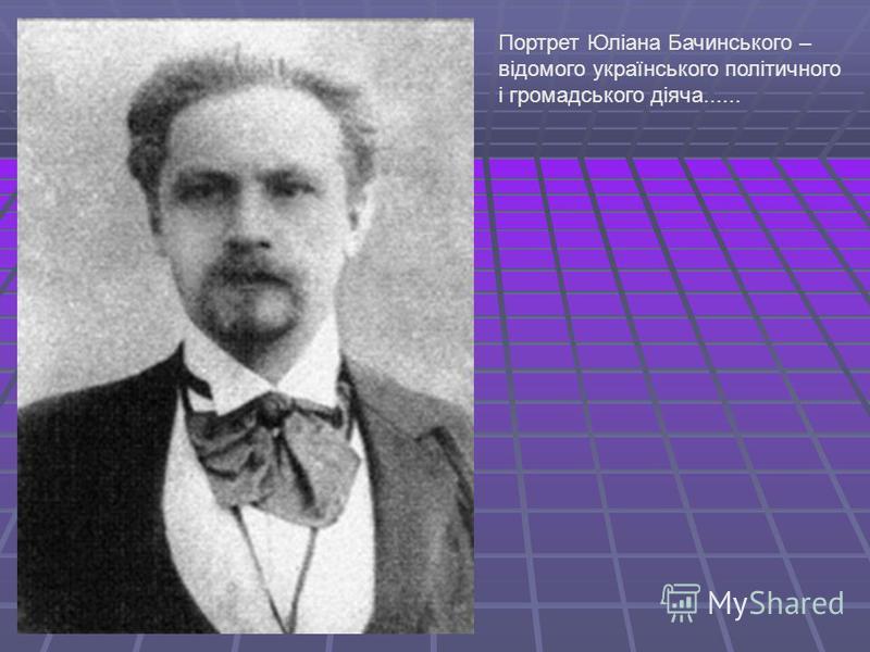Портрет Юліана Бачинського – відомого українського політичного і громадського діяча......
