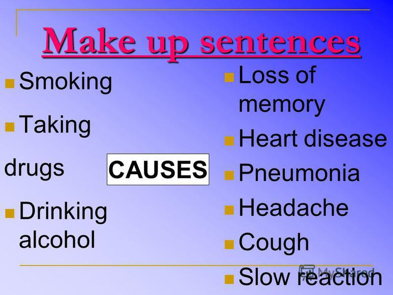 Make up sentences Loss of memory Heart disease Pneumonia Headache Cough Slow reaction Smoking Taking drugs Drinking alcohol CAUSES
