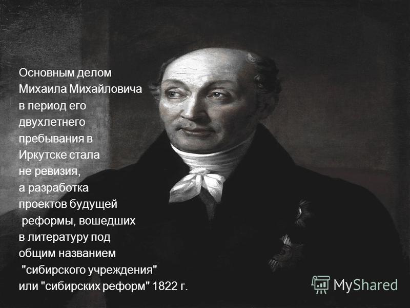 Основным делом Михаила Михайловича в период его двухлетнего пребывания в Иркутске стала не ревизия, а разработка проектов будущей реформы, вошедших в литературу под общим названием сибирского учреждения или сибирских реформ 1822 г.