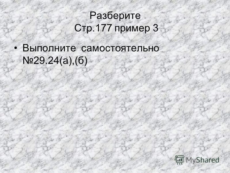 Разберите Стр.177 пример 3 Выполните самостоятельно 29.24(а),(б)