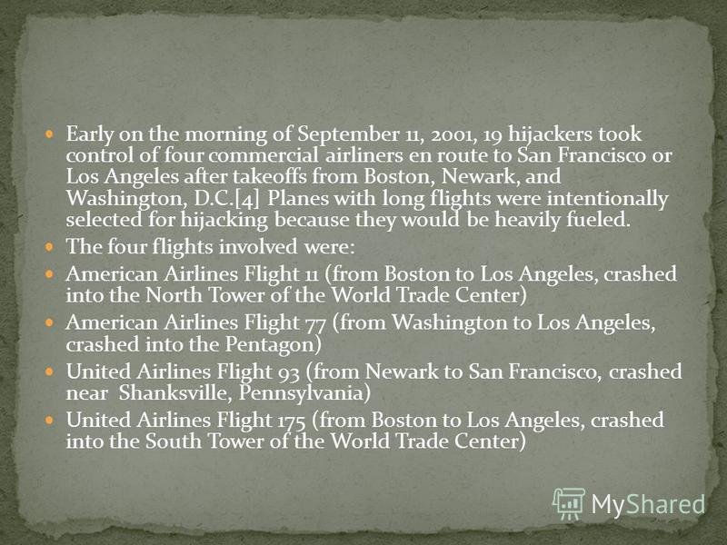 Early on the morning of September 11, 2001, 19 hijackers took control of four commercial airliners en route to San Francisco or Los Angeles after takeoffs from Boston, Newark, and Washington, D.C.[4] Planes with long flights were intentionally select