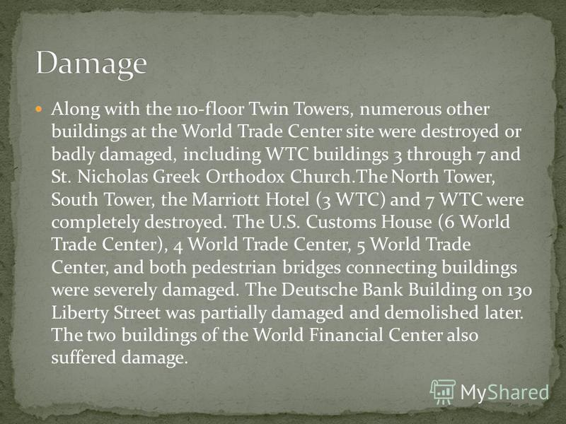 Along with the 110-floor Twin Towers, numerous other buildings at the World Trade Center site were destroyed or badly damaged, including WTC buildings 3 through 7 and St. Nicholas Greek Orthodox Church.The North Tower, South Tower, the Marriott Hotel