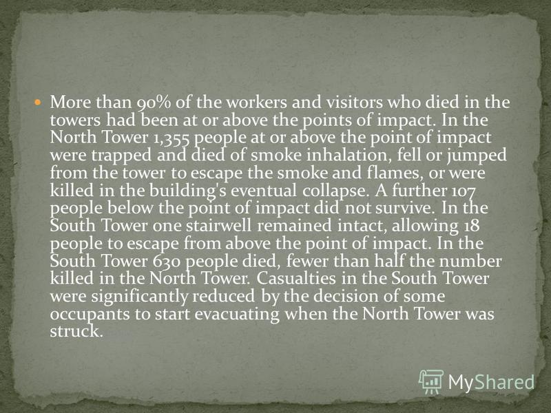 More than 90% of the workers and visitors who died in the towers had been at or above the points of impact. In the North Tower 1,355 people at or above the point of impact were trapped and died of smoke inhalation, fell or jumped from the tower to es