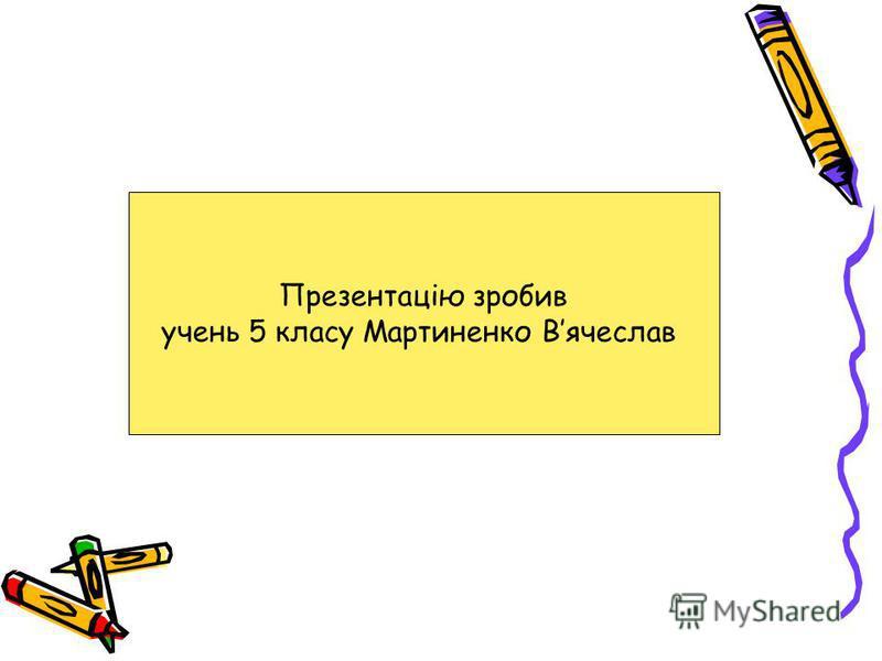 Презентацію зробив учень 5 класу Мартиненко Вячеслав