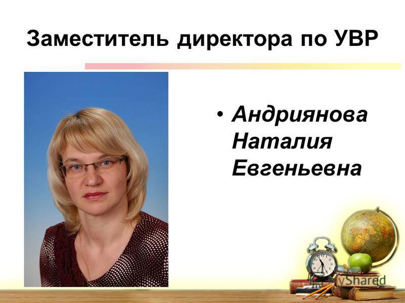 Заместитель директора по УВР Андриянова Наталия Евгеньевна