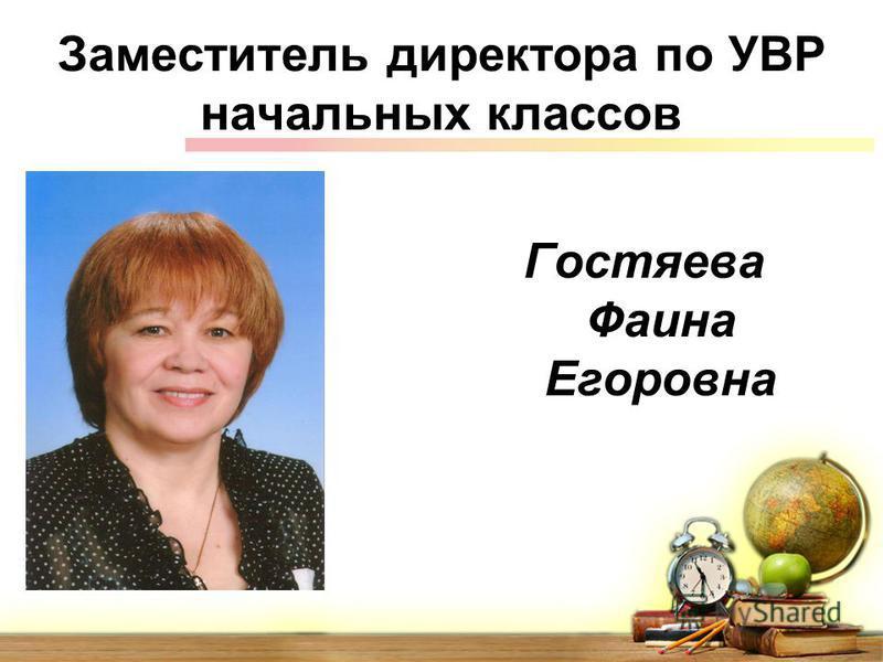 Заместитель директора по УВР начальных классов Гостяева Фаина Егоровна