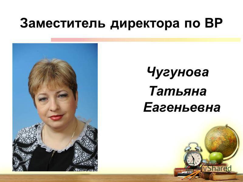 Заместитель директора по ВР Чугунова Татьяна Еагеньевна