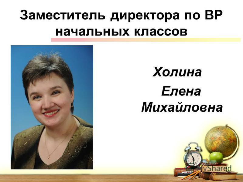 Заместитель директора по ВР начальных классов Холина Елена Михайловна