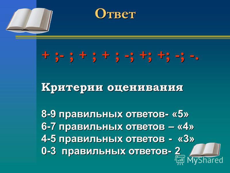 Ответ + ;- ; + ; + ; -; +; +; -; -. Критерии оценивания 8-9 правильных ответов- «5» 6-7 правильных ответов – «4» 4-5 правильных ответов - «3» 0-3 правильных ответов- 2