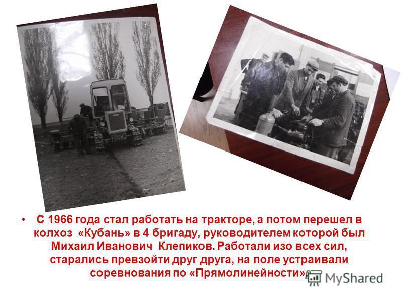 С 1966 года стал работать на тракторе, а потом перешел в колхоз «Кубань» в 4 бригаду, руководителем которой был Михаил Иванович Клепиков. Работали изо всех сил, старались превзойти друг друга, на поле устраивали соревнования по «Прямолинейности».