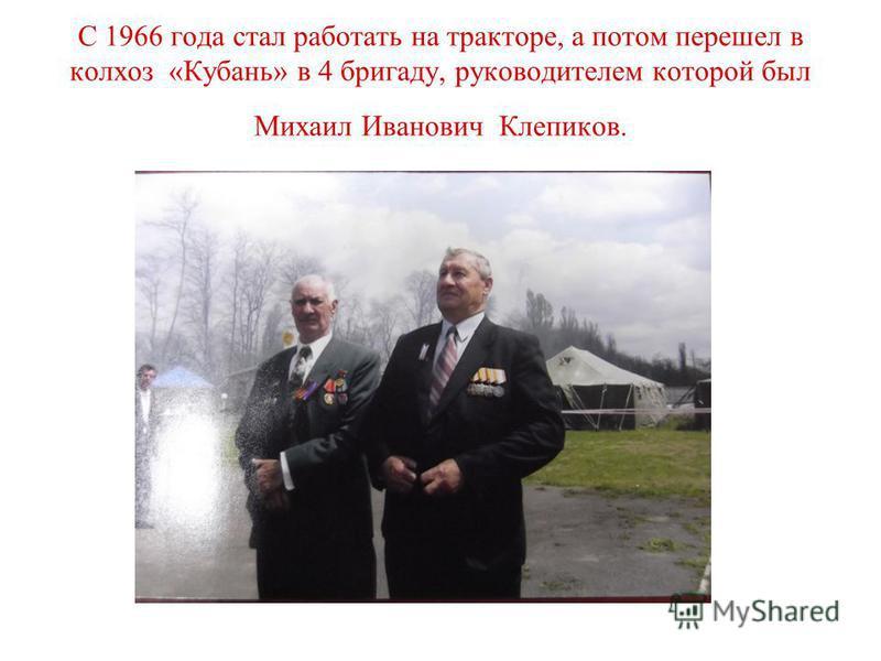 С 1966 года стал работать на тракторе, а потом перешел в колхоз «Кубань» в 4 бригаду, руководителем которой был Михаил Иванович Клепиков.