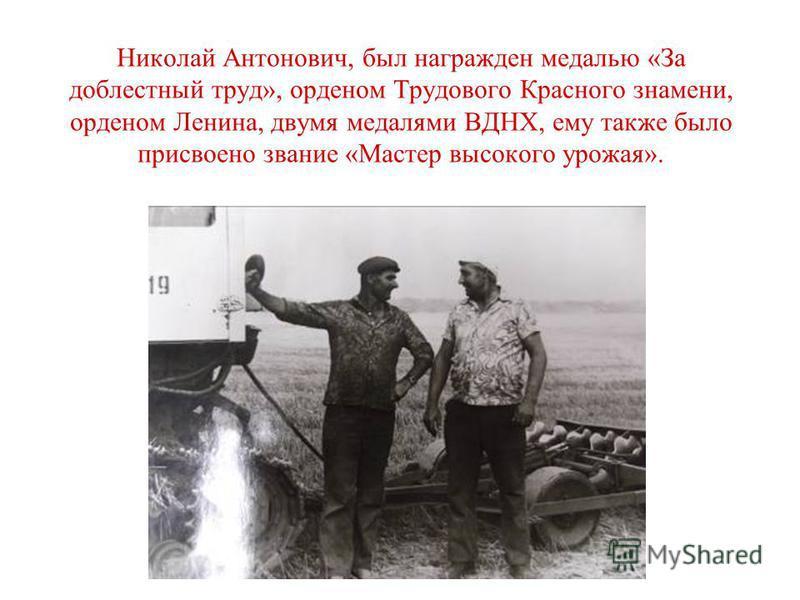 Николай Антонович, был награжден медалью «За доблестный труд», орденом Трудового Красного знамени, орденом Ленина, двумя медалями ВДНХ, ему также было присвоено звание «Мастер высокого урожая».