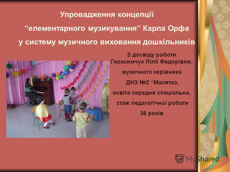 Упровадження концепції елементарного музикування Карла Орфа у систему музичного виховання дошкільників З досвіду роботи Герасимчук Лілії Федорівни, музичного керівника ДНЗ 2 Малятко, освіта середня спеціальна, стаж педагогічної роботи 36 років