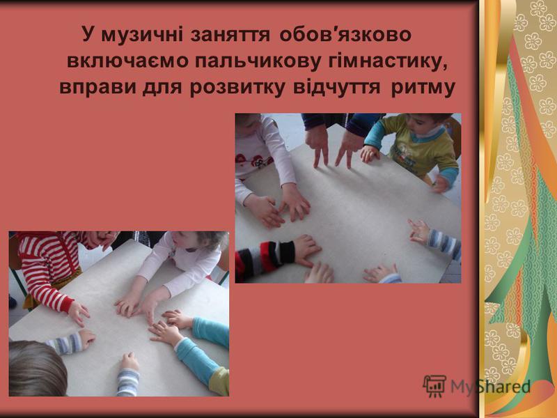 У музичні заняття обовязково включаємо пальчикову гімнастику, вправи для розвитку відчуття ритму