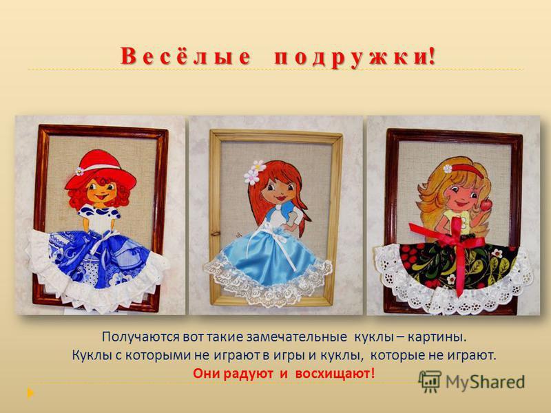 Получаются вот такие замечательные куклы – картины. Куклы с которыми не играют в игры и куклы, которые не играют. Они радуют и восхищают! В е с ё л ы е п о д р у ж к и!