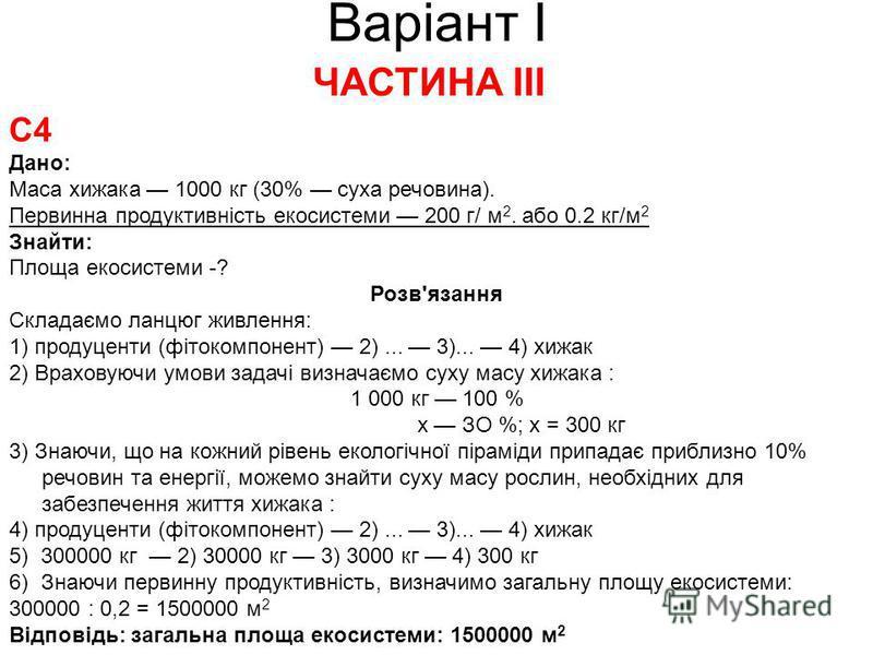 Варіант І ЧАСТИНА ІІІ С4 Дано: Маса хижака 1000 кг (30% суха речовина). Первинна продуктивність екосистеми 200 г/ м 2. або 0.2 кг/м 2 Знайти: Площа екосистеми -? Розв'язання Складаємо ланцюг живлення: 1) продуценти (фітокомпонент) 2)... 3)... 4) хижа