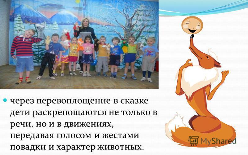 через перевоплощение в сказке дети раскрепощаются не только в речи, но и в движениях, передавая голосом и жестами повадки и характер животных.