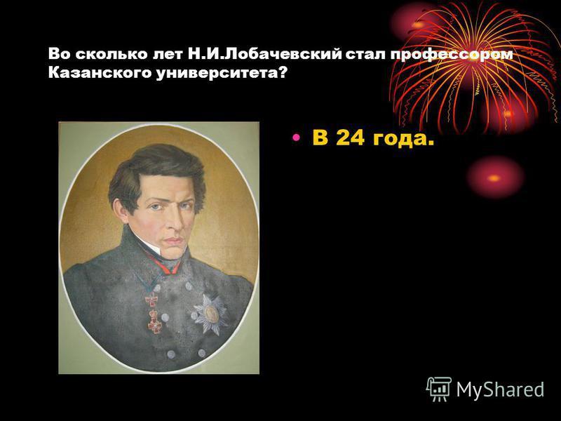 Во сколько лет Н.И.Лобачевский стал профессором Казанского университета? В 24 года.