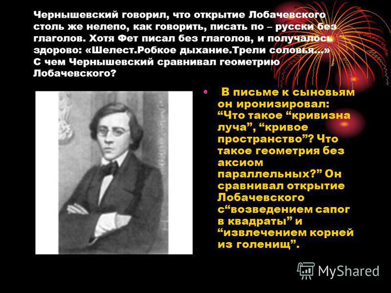 Чернышевский говорил, что открытие Лобачевского столь же нелепо, как говорить, писать по – русски без глаголов. Хотя Фет писал без глаголов, и получалось здорово: «Шелест.Робкое дыхание.Трели соловья…» С чем Чернышевский сравнивал геометрию Лобачевск