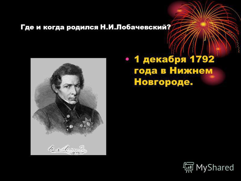 Где и когда родился Н.И.Лобачевский? 1 декабря 1792 года в Нижнем Новгороде.