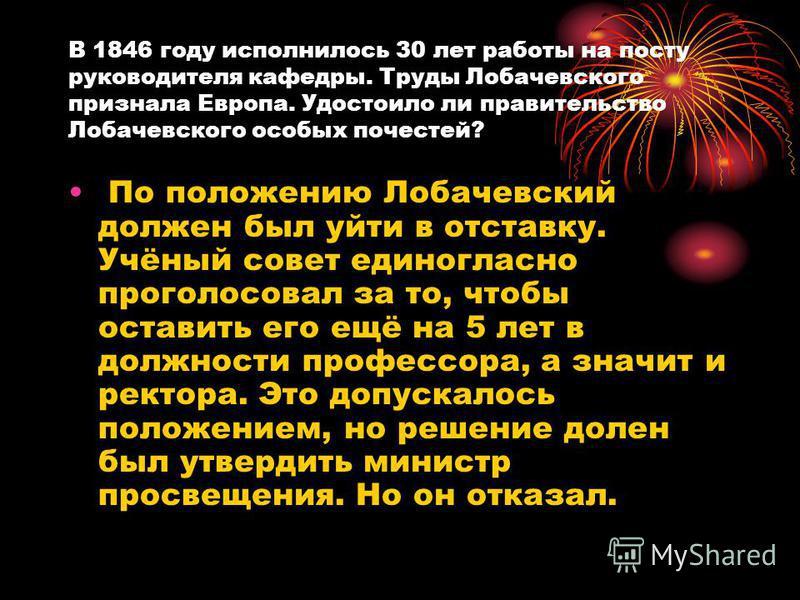 В 1846 году исполнилось 30 лет работы на посту руководителя кафедры. Труды Лобачевского признала Европа. Удостоило ли правительство Лобачевского особых почестей? По положению Лобачевский должен был уйти в отставку. Учёный совет единогласно проголосов
