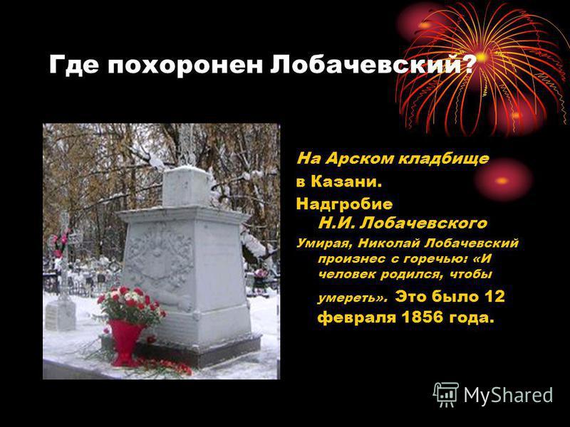 Где похоронен Лобачевский? На Арском кладбище в Казани. Надгробие Н.И. Лобачевского Умирая, Николай Лобачевский произнес с горечью: «И человек родился, чтобы умереть». Это было 12 февраля 1856 года.