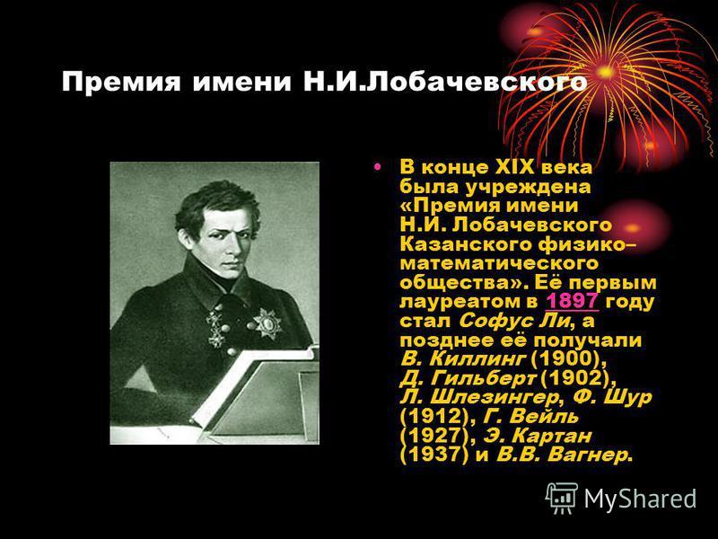 Премия имени Н.И.Лобачевского В конце XIX века была учреждена «Премия имени Н.И. Лобачевского Казанского физико– математического общества». Её первым лауреатом в 1897 году стал Софус Ли, а позднее её получали В. Киллинг (1900), Д. Гильберт (1902), Л.